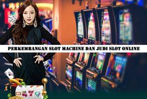 Perkembangan Slot Machine Dan Judi Slot Online